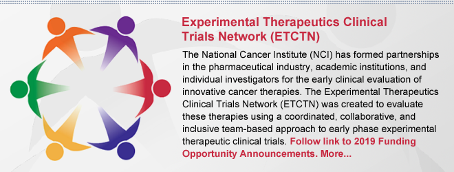 Experimental Therapeutics Clinical Trials Network (ETCTN): The National Cancer Institute (NCI) has formed partnerships in the pharmaceutical industry, academic institutions, and individual investigators for the early clinical evaluation of innovative cancer therapies. The Experimental Therapeutics Clinical Trials Network (ETCTN) was created to evaluate these therapies using a coordinated, collaborative, and inclusive team-based approach to early phase experimental therapeutic clinical trials.